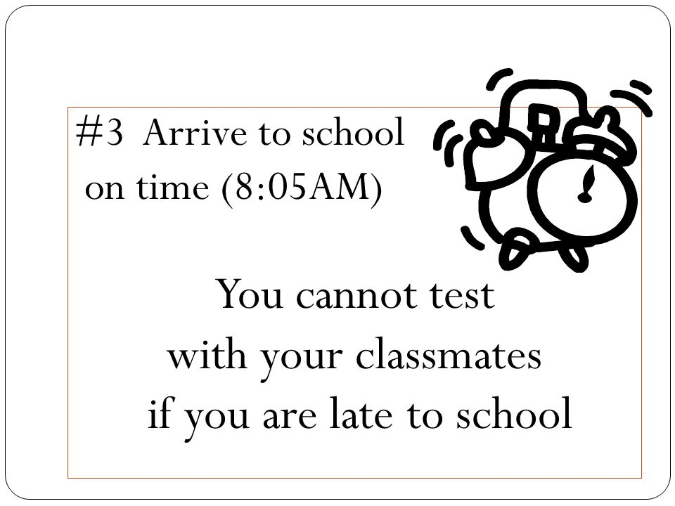 #3 Arrive to school on time (8:05AM) You cannot test with your classmates if you are late to school