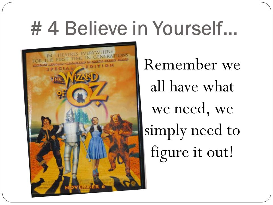 # 4 Believe in Yourself… Remember we all have what we need, we simply need to figure it out!