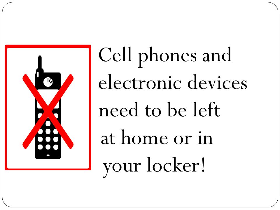 Cell phones and electronic devices need to be left at home or in your locker!