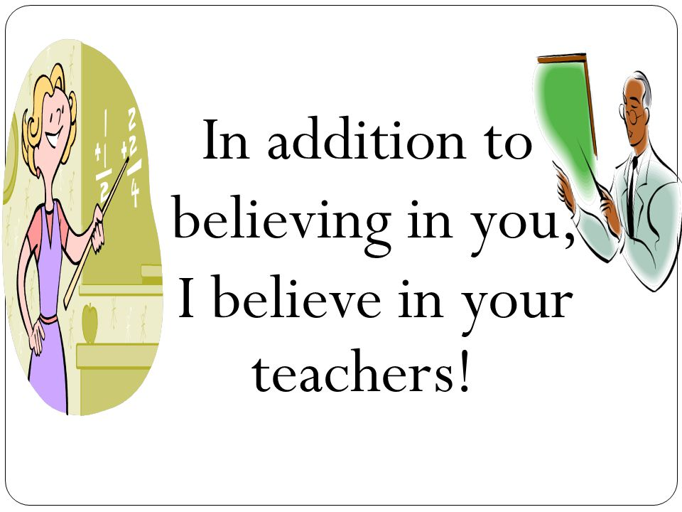 In addition to believing in you, I believe in your teachers!