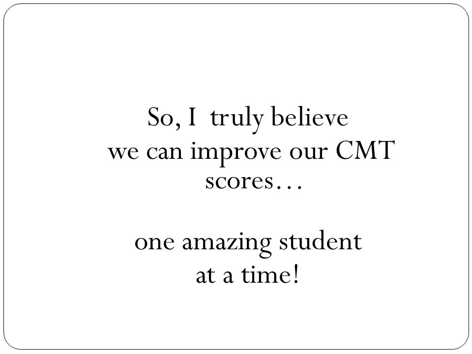 So, I truly believe we can improve our CMT scores… one amazing student at a time!
