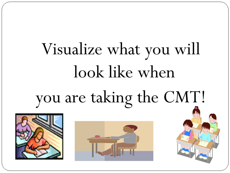 Visualize what you will look like when you are taking the CMT!