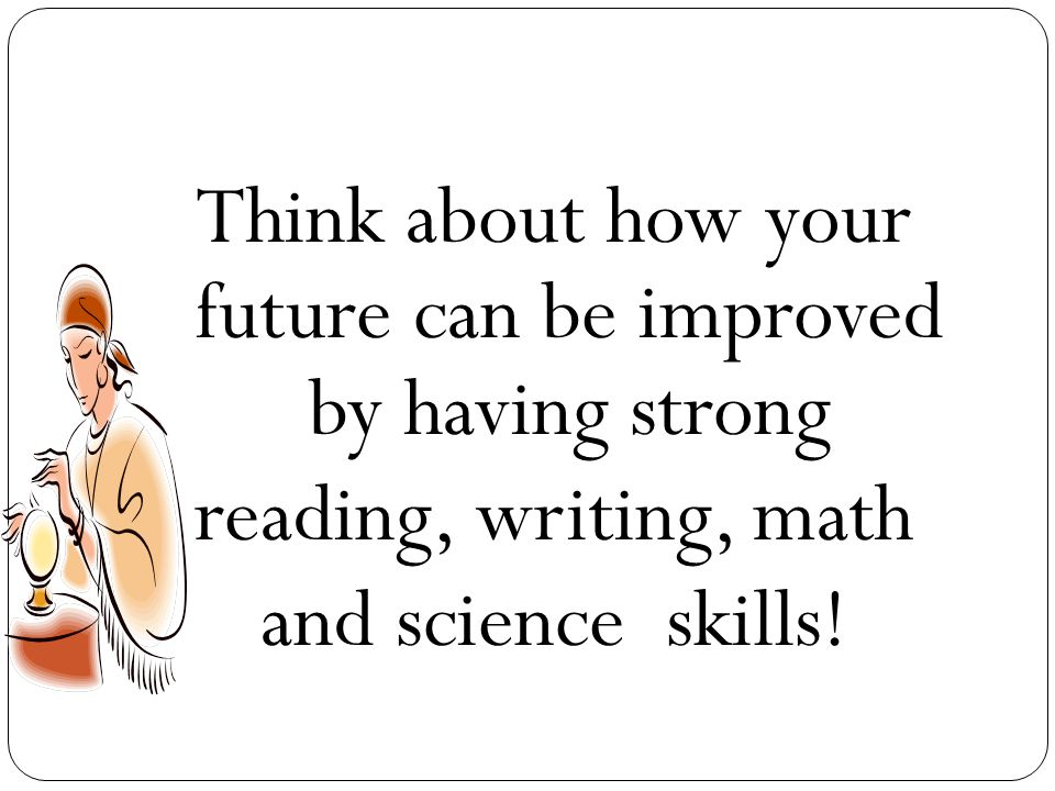 Think about how your future can be improved by having strong reading, writing, math and science skills!