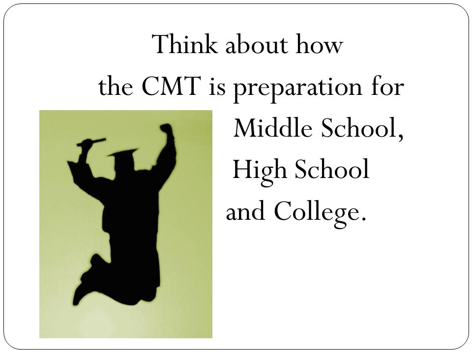 Think about how the CMT is preparation for Middle School, High School and College.
