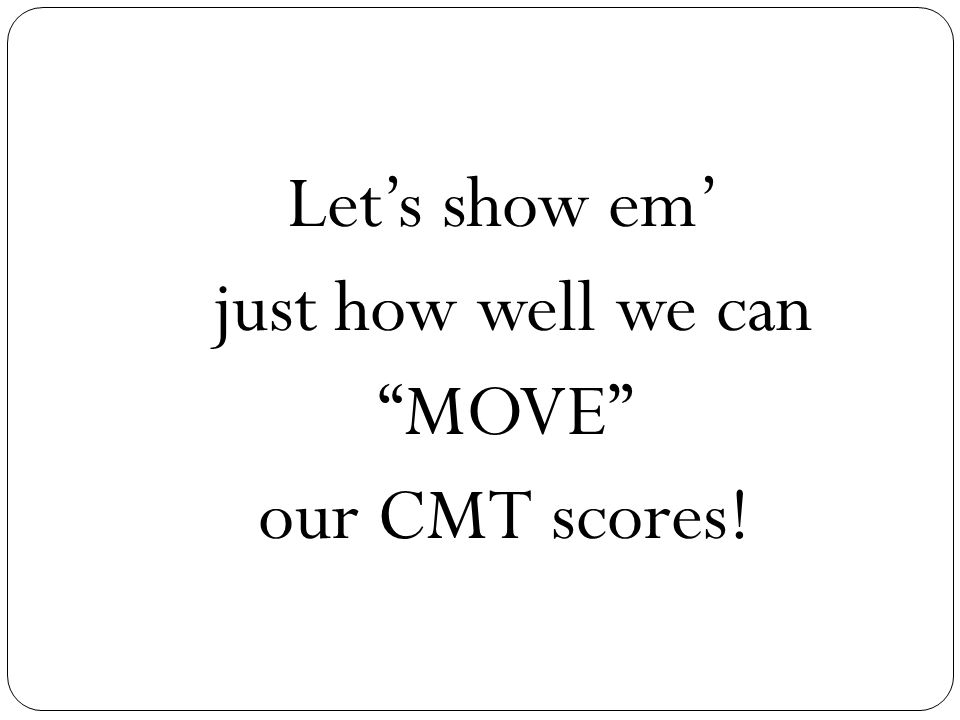 Let's show em' just how well we can MOVE our CMT scores!