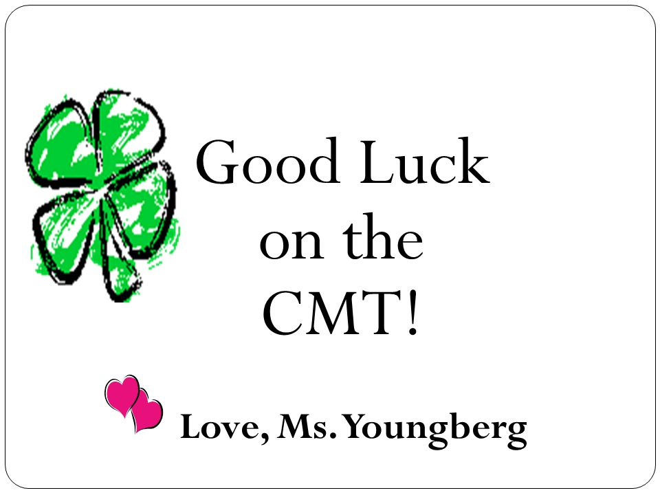 Good Luck on the CMT! Love, Ms. Youngberg
