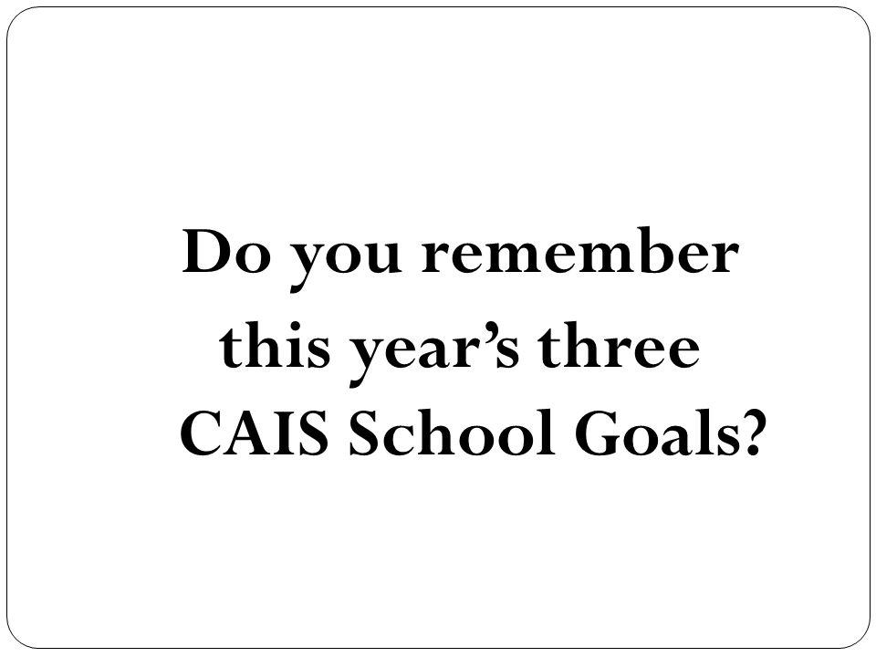 Do you remember this year's three CAIS School Goals