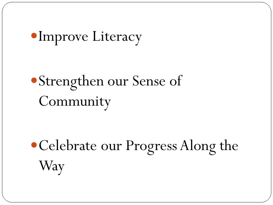 Improve Literacy Strengthen our Sense of Community Celebrate our Progress Along the Way
