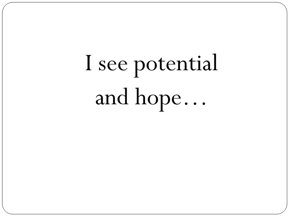 I see potential and hope…