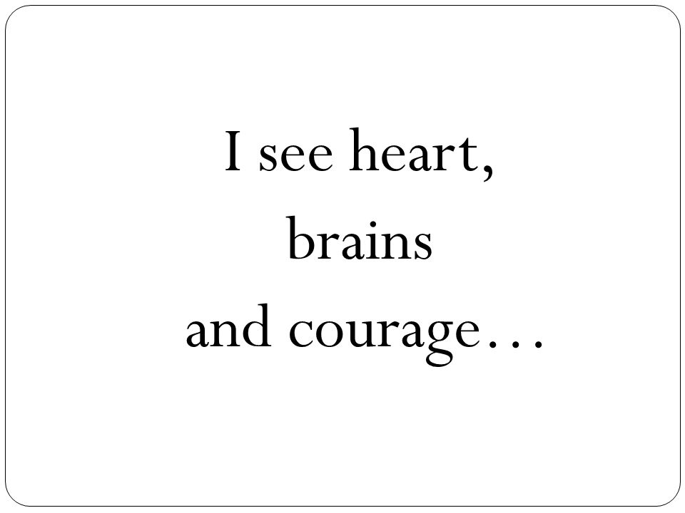 I see heart, brains and courage…