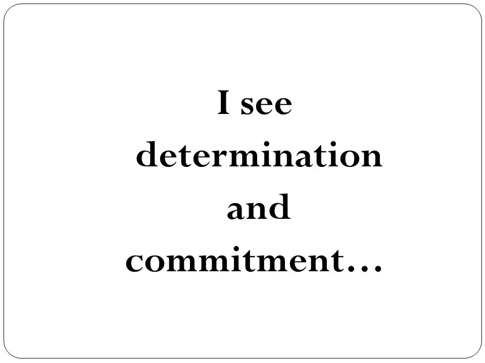 I see determination and commitment…