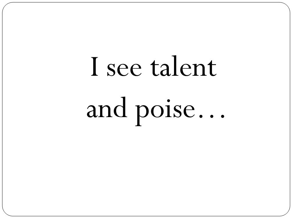 I see talent and poise…