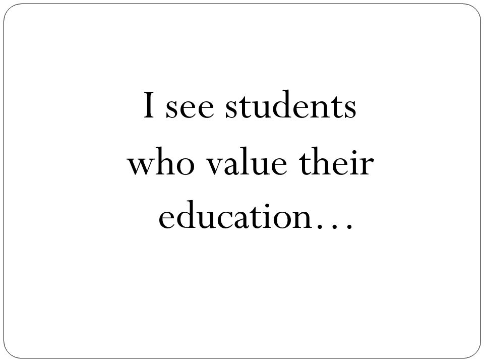 I see students who value their education…