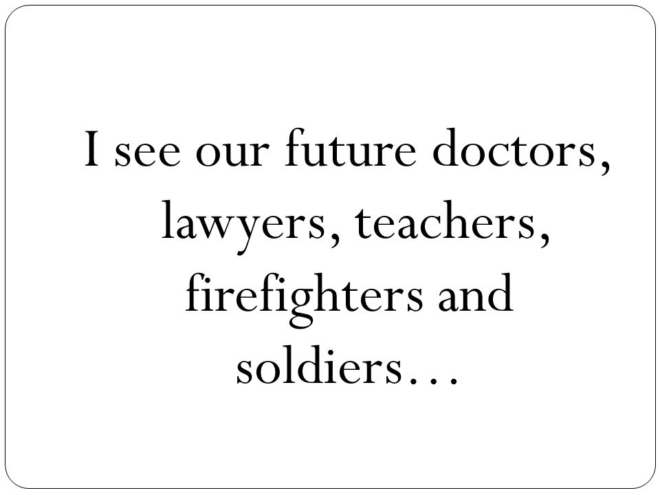 I see our future doctors, lawyers, teachers, firefighters and soldiers…