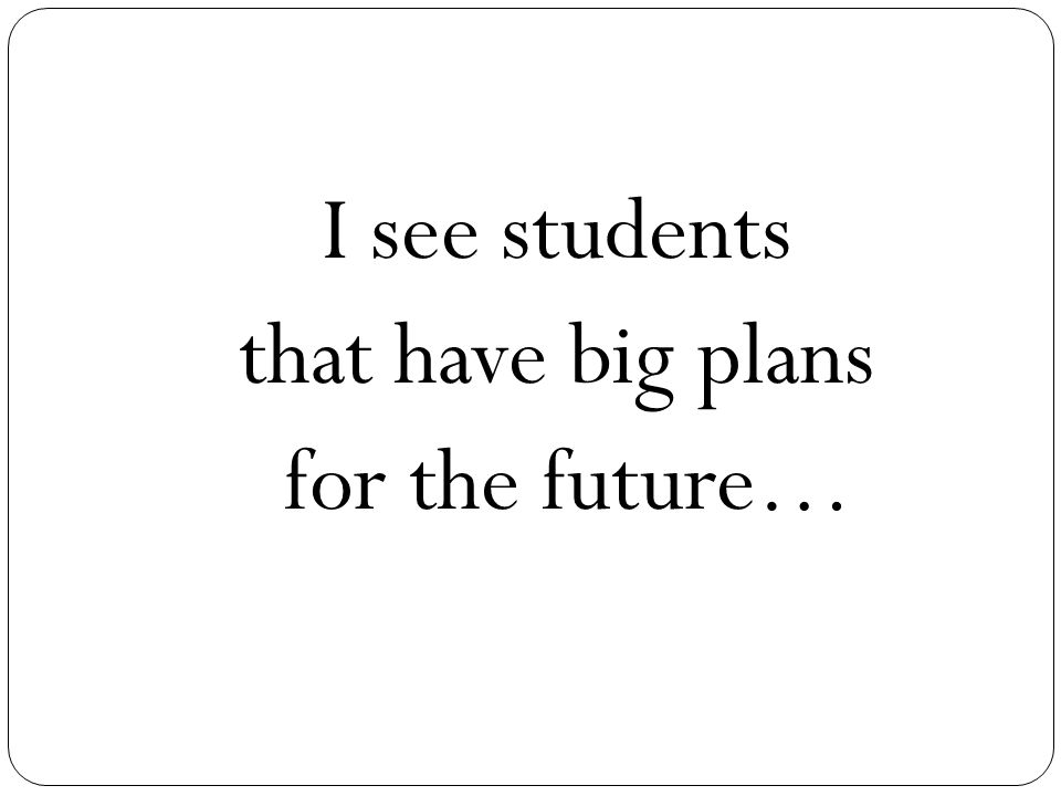 I see students that have big plans for the future…