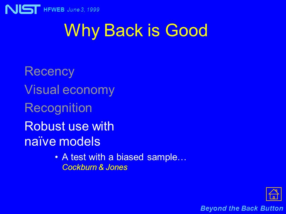 Beyond the Back Button HFWEB June 3, 1999 Why Back is Good Recency Visual economy Recognition Robust use with naïve models A test with a biased sample… Cockburn & Jones