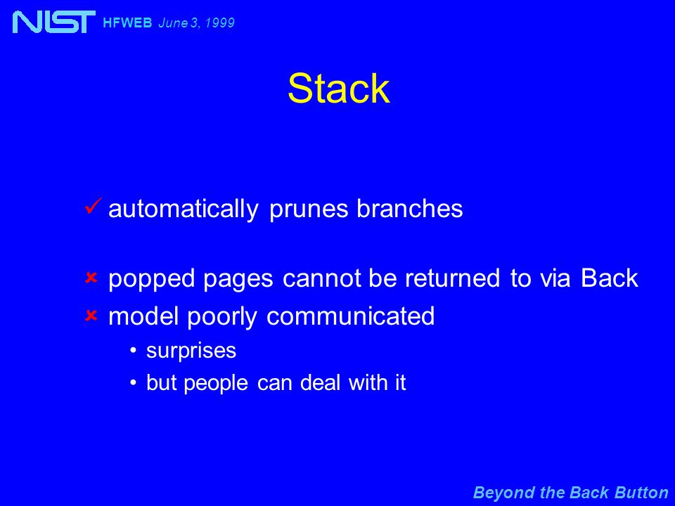 Beyond the Back Button HFWEB June 3, 1999 Stack automatically prunes branches  popped pages cannot be returned to via Back  model poorly communicated surprises but people can deal with it