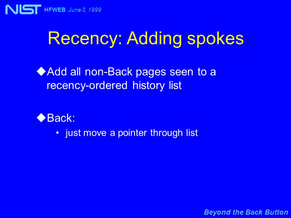 Beyond the Back Button HFWEB June 3, 1999 Recency: Adding spokes uAdd all non-Back pages seen to a recency-ordered history list uBack: just move a pointer through list