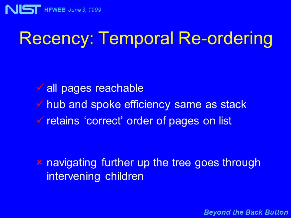 Beyond the Back Button HFWEB June 3, 1999 Recency: Temporal Re-ordering all pages reachable hub and spoke efficiency same as stack retains 'correct' order of pages on list  navigating further up the tree goes through intervening children