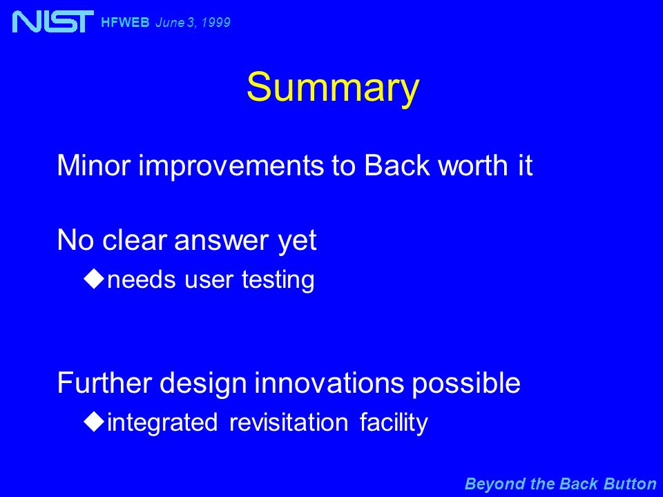 Beyond the Back Button HFWEB June 3, 1999 Summary Minor improvements to Back worth it No clear answer yet uneeds user testing Further design innovations possible uintegrated revisitation facility