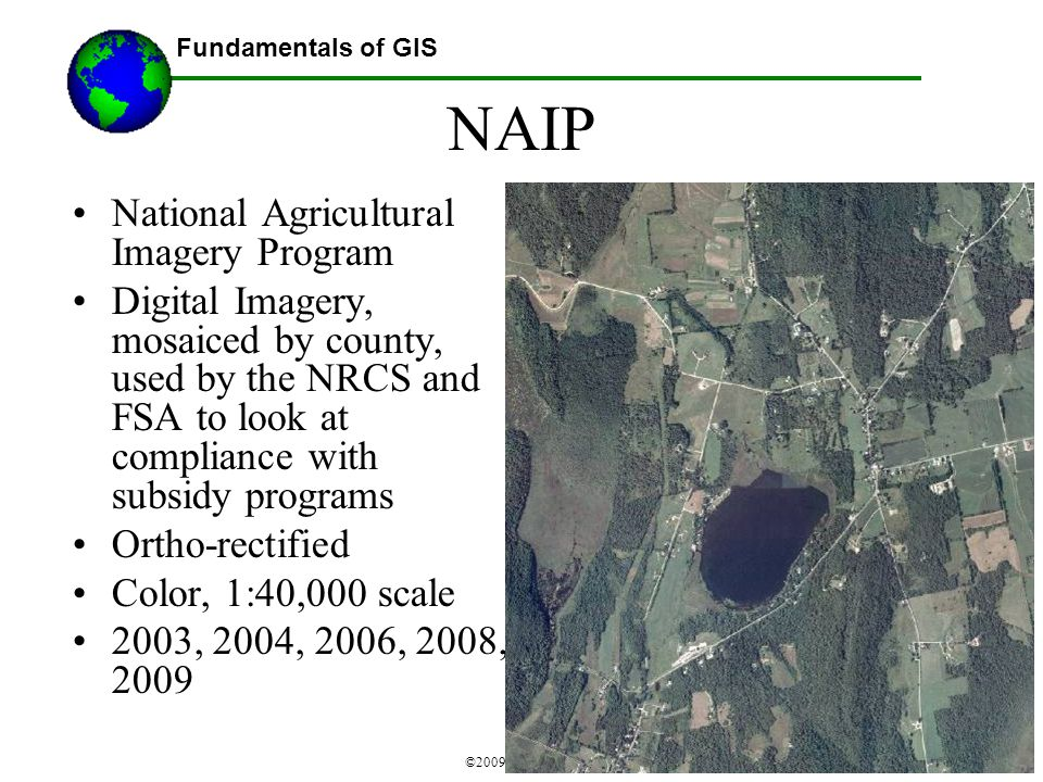 Fundamentals of GIS ©2009 Austin Troy NAIP National Agricultural Imagery Program Digital Imagery, mosaiced by county, used by the NRCS and FSA to look at compliance with subsidy programs Ortho-rectified Color, 1:40,000 scale 2003, 2004, 2006, 2008, 2009