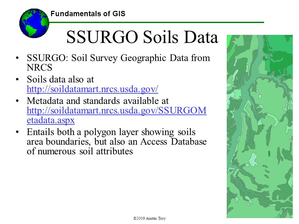 Fundamentals of GIS ©2009 Austin Troy SSURGO Soils Data SSURGO: Soil Survey Geographic Data from NRCS Soils data also at http://soildatamart.nrcs.usda.gov/ http://soildatamart.nrcs.usda.gov/ Metadata and standards available at http://soildatamart.nrcs.usda.gov/SSURGOM etadata.aspx http://soildatamart.nrcs.usda.gov/SSURGOM etadata.aspx Entails both a polygon layer showing soils area boundaries, but also an Access Database of numerous soil attributes