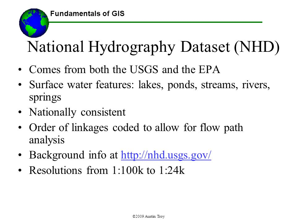 Fundamentals of GIS ©2009 Austin Troy Comes from both the USGS and the EPA Surface water features: lakes, ponds, streams, rivers, springs Nationally consistent Order of linkages coded to allow for flow path analysis Background info at http://nhd.usgs.gov/http://nhd.usgs.gov/ Resolutions from 1:100k to 1:24k National Hydrography Dataset (NHD)