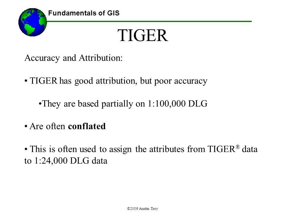 Fundamentals of GIS ©2009 Austin Troy Accuracy and Attribution: TIGER has good attribution, but poor accuracy They are based partially on 1:100,000 DLG Are often conflated This is often used to assign the attributes from TIGER ® data to 1:24,000 DLG data TIGER
