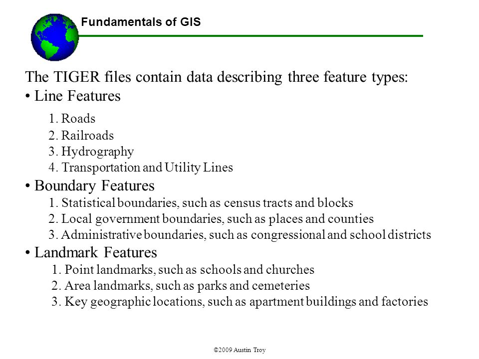 Fundamentals of GIS ©2009 Austin Troy The TIGER files contain data describing three feature types: Line Features 1.