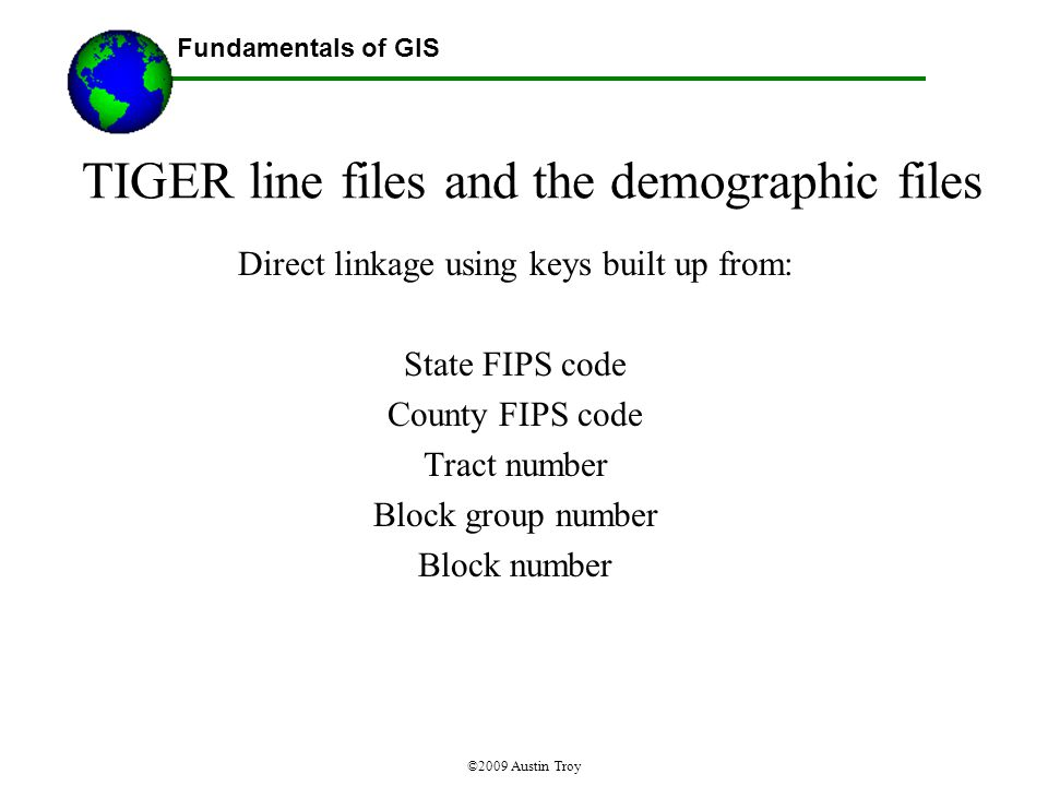 Fundamentals of GIS ©2009 Austin Troy TIGER line files and the demographic files Direct linkage using keys built up from: State FIPS code County FIPS code Tract number Block group number Block number