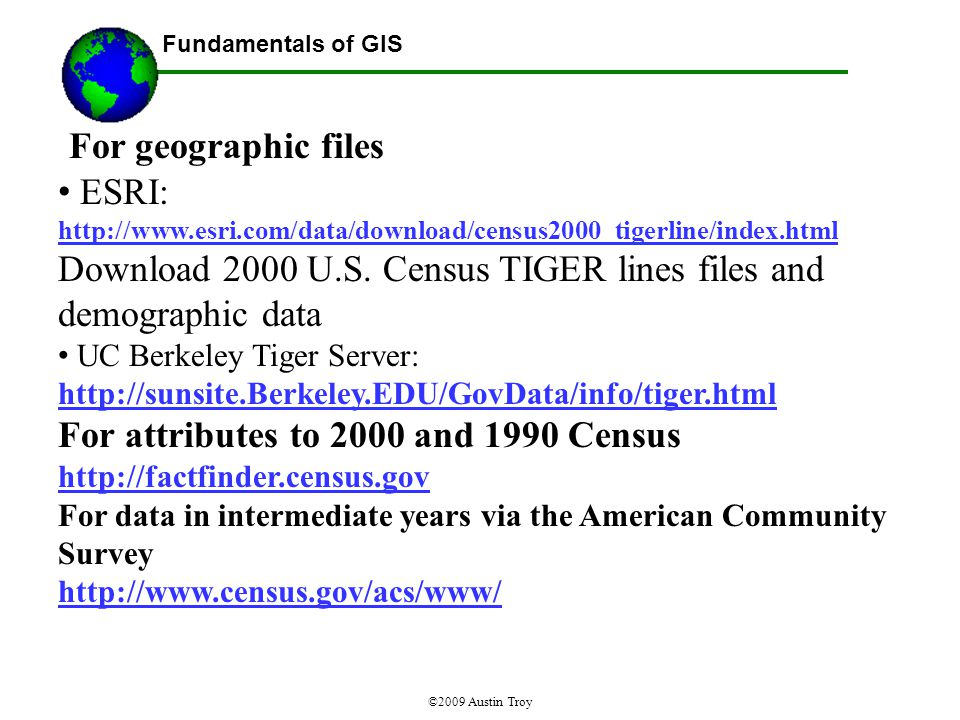 Fundamentals of GIS ©2009 Austin Troy For geographic files ESRI: http://www.esri.com/data/download/census2000_tigerline/index.html Download 2000 U.S.