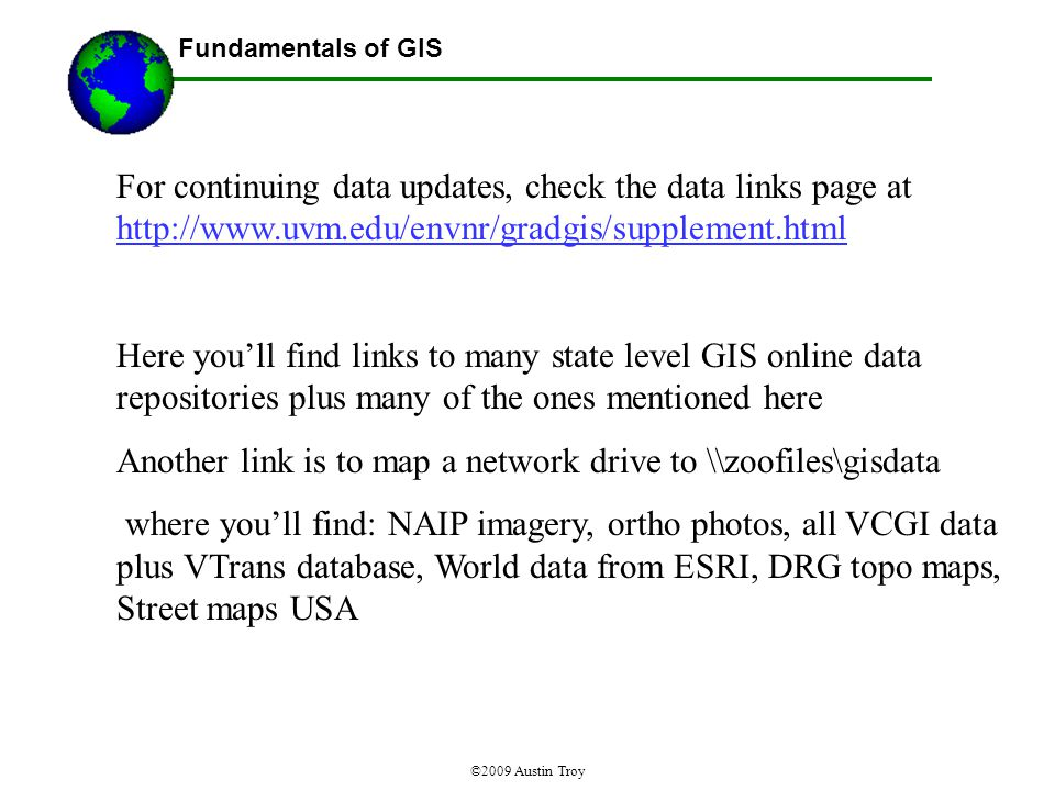 Fundamentals of GIS ©2009 Austin Troy For continuing data updates, check the data links page at http://www.uvm.edu/envnr/gradgis/supplement.html http://www.uvm.edu/envnr/gradgis/supplement.html Here you'll find links to many state level GIS online data repositories plus many of the ones mentioned here Another link is to map a network drive to \\zoofiles\gisdata where you'll find: NAIP imagery, ortho photos, all VCGI data plus VTrans database, World data from ESRI, DRG topo maps, Street maps USA
