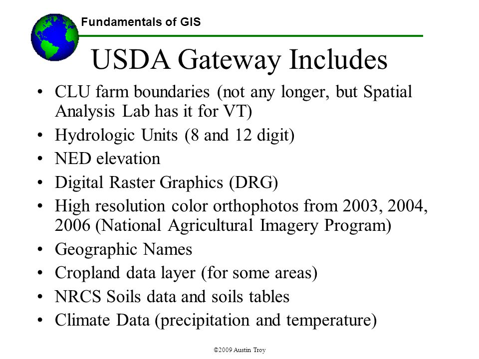 Fundamentals of GIS ©2009 Austin Troy USDA Gateway Includes CLU farm boundaries (not any longer, but Spatial Analysis Lab has it for VT) Hydrologic Units (8 and 12 digit) NED elevation Digital Raster Graphics (DRG) High resolution color orthophotos from 2003, 2004, 2006 (National Agricultural Imagery Program) Geographic Names Cropland data layer (for some areas) NRCS Soils data and soils tables Climate Data (precipitation and temperature)