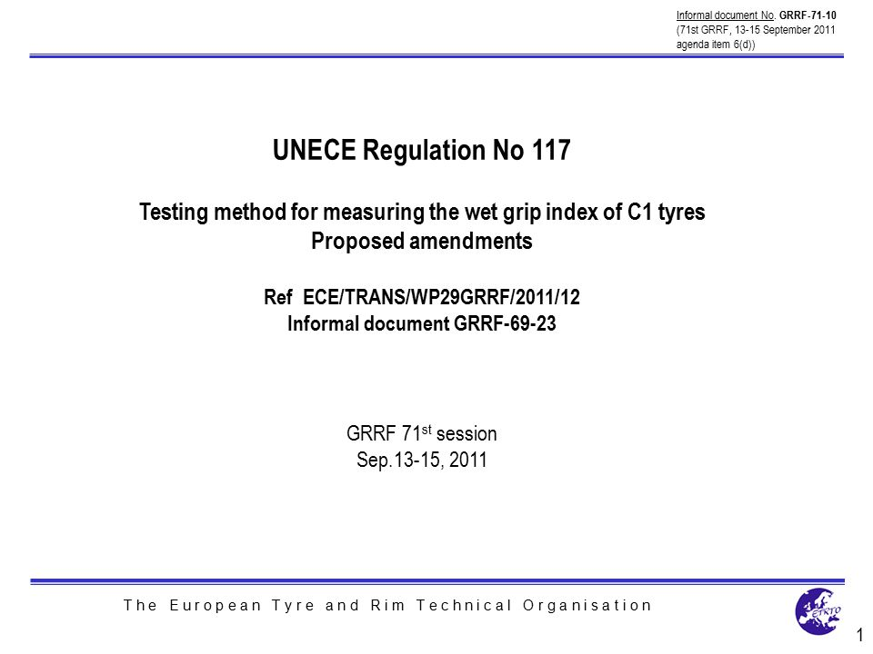 T h e E u r o p e a n T y r e a n d R i m T e c h n i c a l O r g a n i s a t i o n UNECE Regulation No 117 Testing method for measuring the wet grip