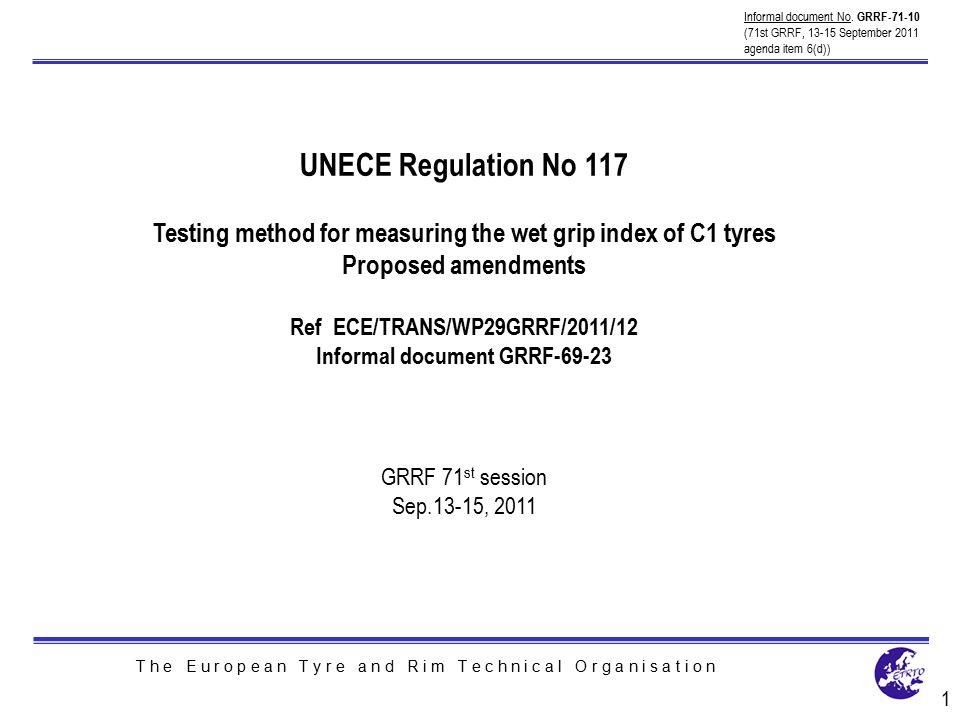 T h e E u r o p e a n T y r e a n d R i m T e c h n i c a l O r g a n i s a t i o n UNECE Regulation No 117 Testing method for measuring the wet grip index of C1 tyres Proposed amendments Ref ECE/TRANS/WP29GRRF/2011/12 Informal document GRRF-69-23 GRRF 71 st session Sep.13-15, 2011 1 Informal document No.