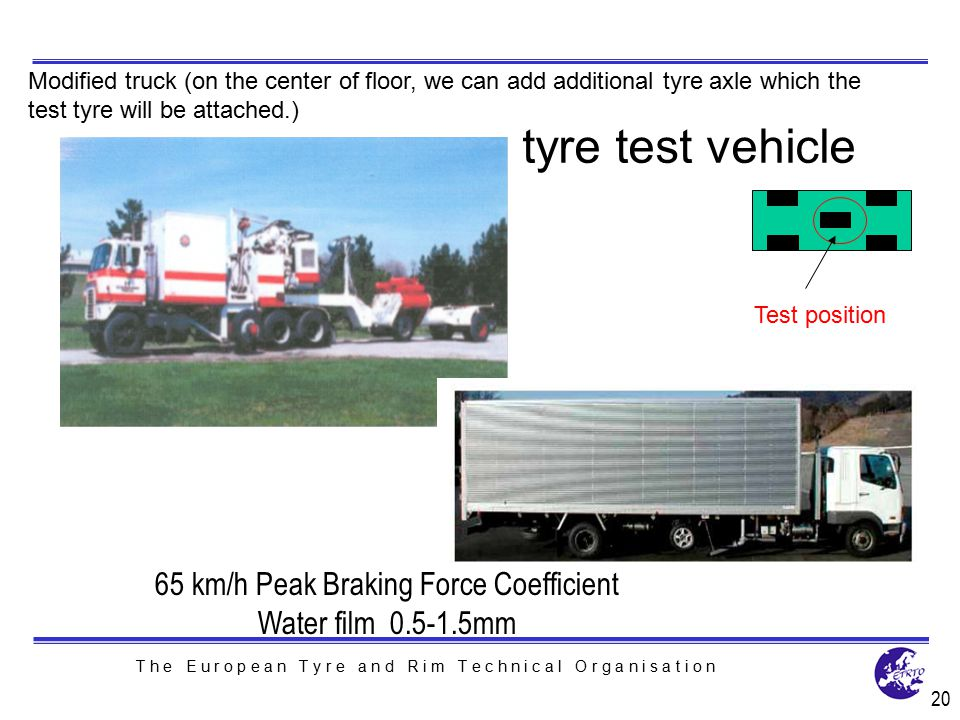 T h e E u r o p e a n T y r e a n d R i m T e c h n i c a l O r g a n i s a t i o n 20 Test position Modified truck (on the center of floor, we can ad