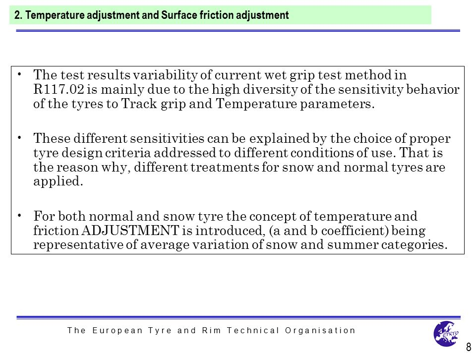 T h e E u r o p e a n T y r e a n d R i m T e c h n i c a l O r g a n i s a t i o n The test results variability of current wet grip test method in R117.02 is mainly due to the high diversity of the sensitivity behavior of the tyres to Track grip and Temperature parameters.