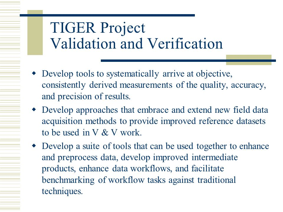 TIGER Project Validation and Verification  Develop tools to systematically arrive at objective, consistently derived measurements of the quality, accuracy, and precision of results.