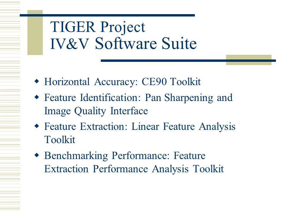 TIGER Project IV&V Software Suite  Horizontal Accuracy: CE90 Toolkit  Feature Identification: Pan Sharpening and Image Quality Interface  Feature Extraction: Linear Feature Analysis Toolkit  Benchmarking Performance: Feature Extraction Performance Analysis Toolkit