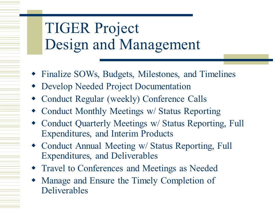  Finalize SOWs, Budgets, Milestones, and Timelines  Develop Needed Project Documentation  Conduct Regular (weekly) Conference Calls  Conduct Monthly Meetings w/ Status Reporting  Conduct Quarterly Meetings w/ Status Reporting, Full Expenditures, and Interim Products  Conduct Annual Meeting w/ Status Reporting, Full Expenditures, and Deliverables  Travel to Conferences and Meetings as Needed  Manage and Ensure the Timely Completion of Deliverables TIGER Project Design and Management