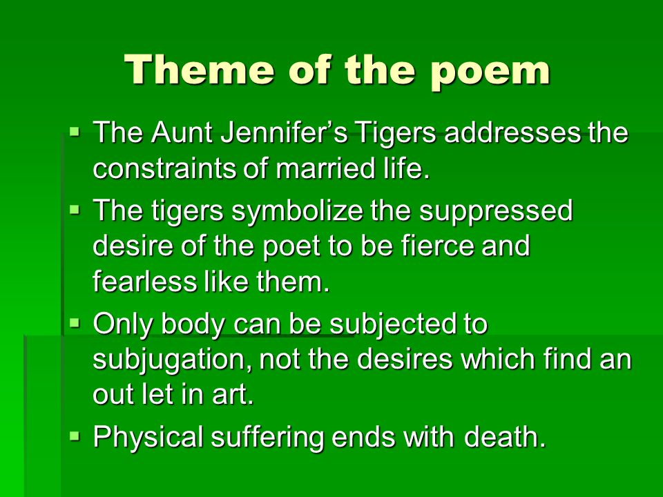 Theme of the poem TTTThe Aunt Jennifer's Tigers addresses the constraints of married life. TTTThe tigers symbolize the suppressed desire of th