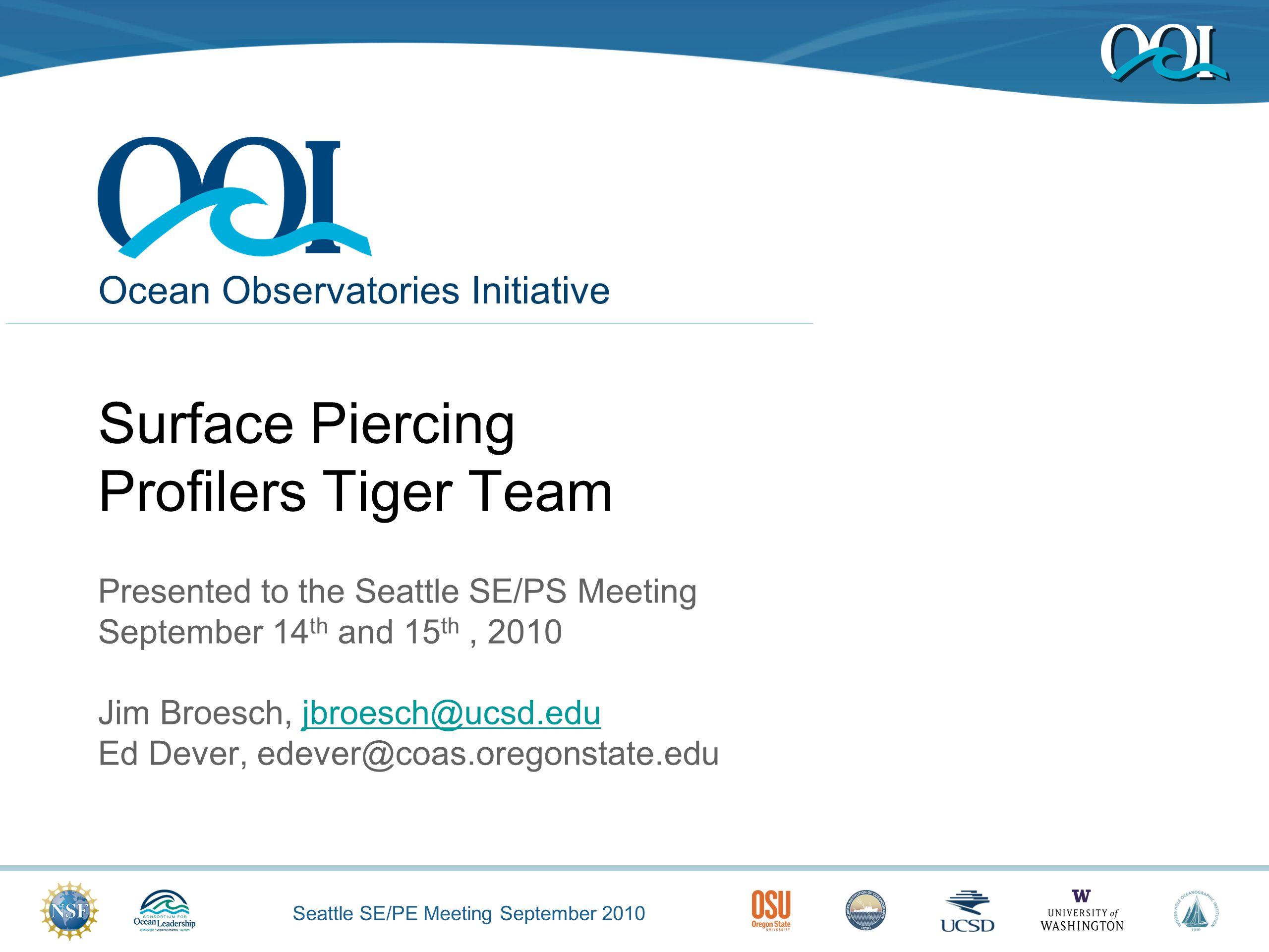 Seattle SE/PE Meeting September 2010 Ocean Observatories Initiative Surface Piercing Profilers Tiger Team Presented to the Seattle SE/PS Meeting September 14 th and 15 th, 2010 Jim Broesch, jbroesch@ucsd.edujbroesch@ucsd.edu Ed Dever, edever@coas.oregonstate.edu