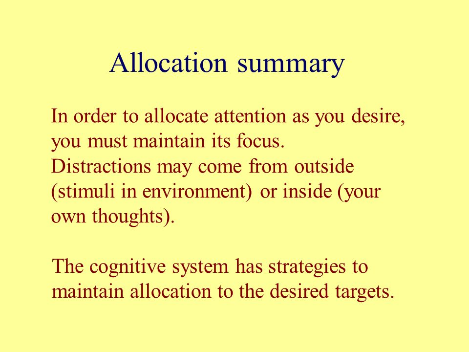 Allocation summary In order to allocate attention as you desire, you must maintain its focus. Distractions may come from outside (stimuli in environme