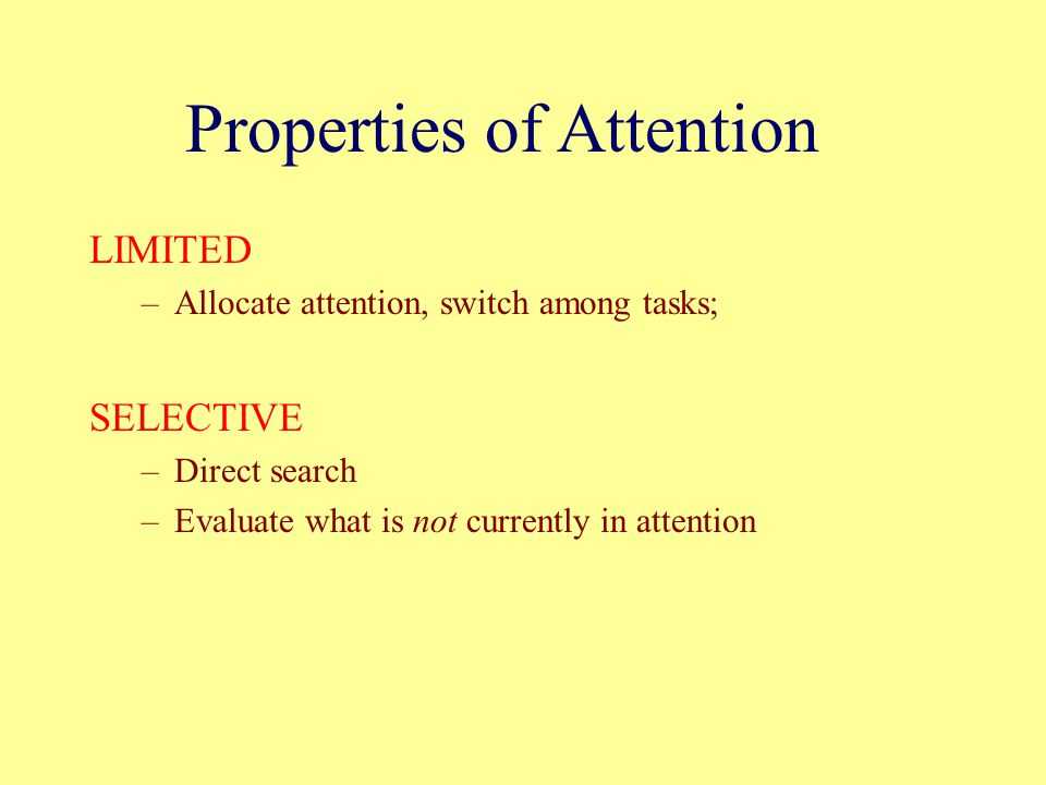 LIMITED –Allocate attention, switch among tasks; SELECTIVE –Direct search –Evaluate what is not currently in attention Properties of Attention