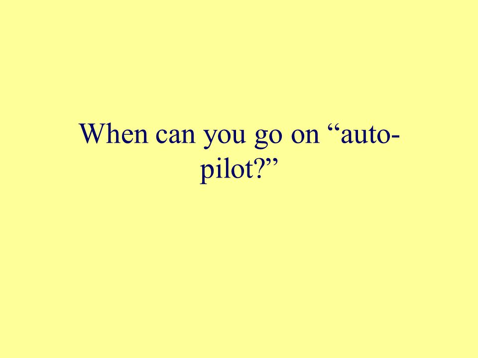 """When can you go on """"auto- pilot?"""""""