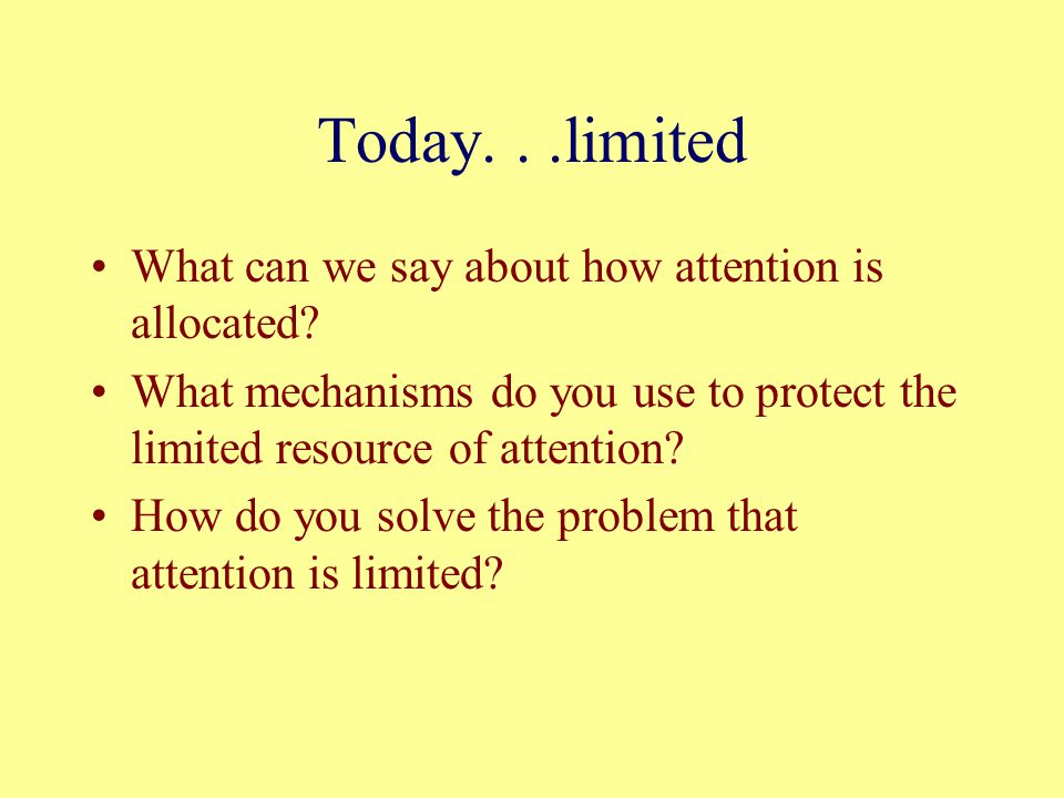 Today...limited What can we say about how attention is allocated? What mechanisms do you use to protect the limited resource of attention? How do you