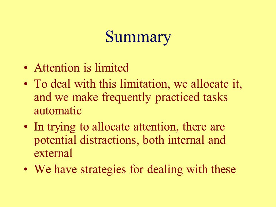 Summary Attention is limited To deal with this limitation, we allocate it, and we make frequently practiced tasks automatic In trying to allocate atte