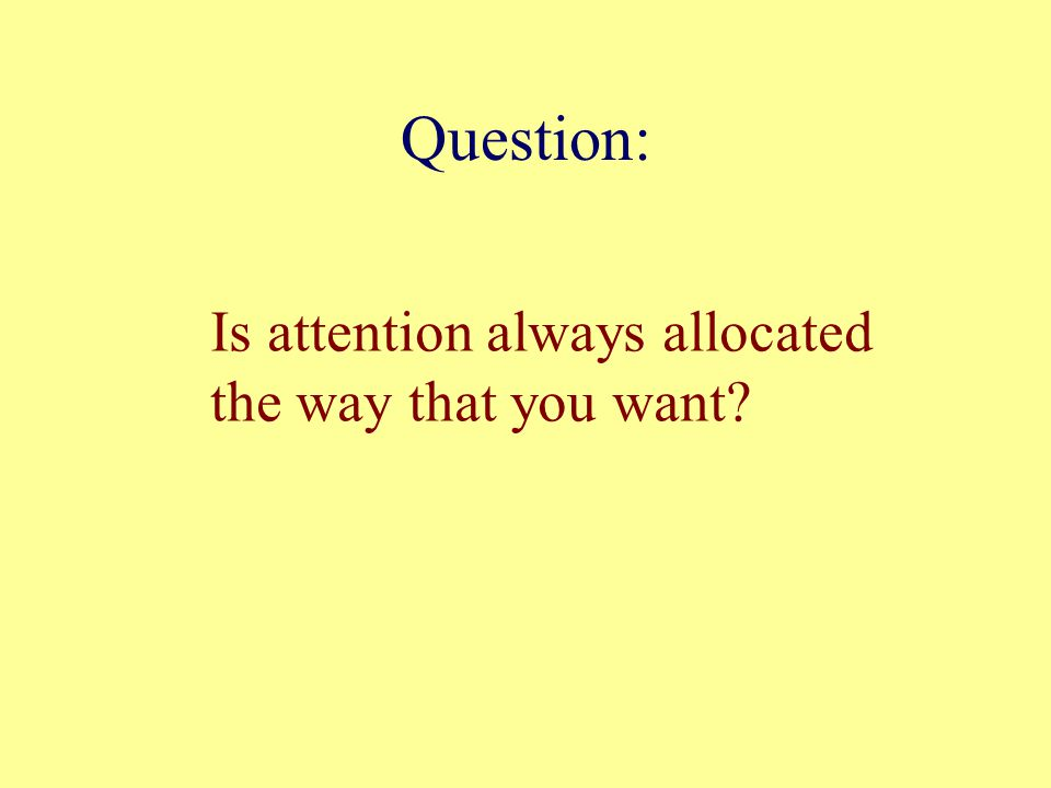 Question: Is attention always allocated the way that you want?