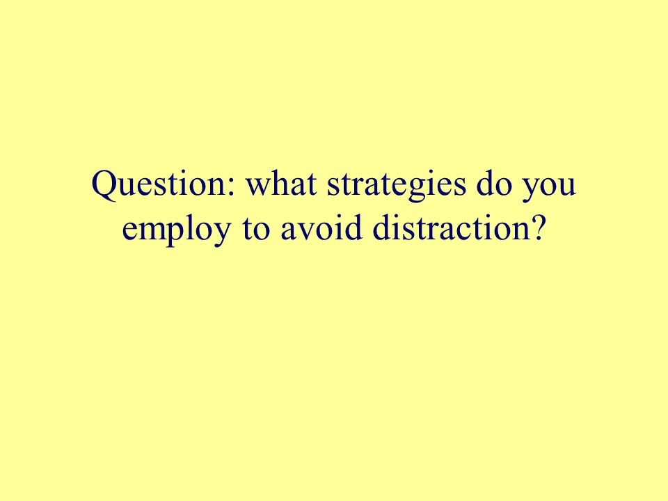 Question: what strategies do you employ to avoid distraction?