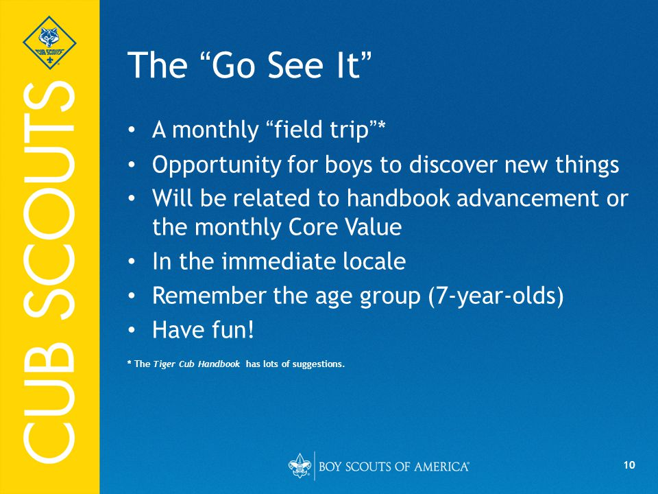 10 The Go See It A monthly field trip * Opportunity for boys to discover new things Will be related to handbook advancement or the monthly Core Value In the immediate locale Remember the age group (7-year-olds) Have fun.